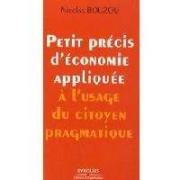 Petit précis d'économie appliquée à l'usage du citoyen pragmatique par Nicolas Bouzou